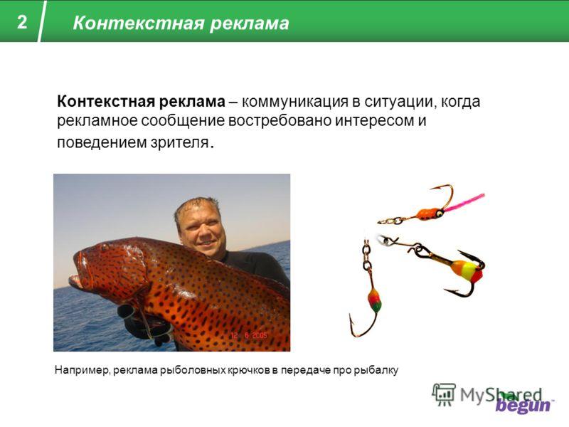 2 Контекстная реклама Контекстная реклама – коммуникация в ситуации, когда рекламное сообщение востребовано интересом и поведением зрителя. Например, реклама рыболовных крючков в передаче про рыбалку