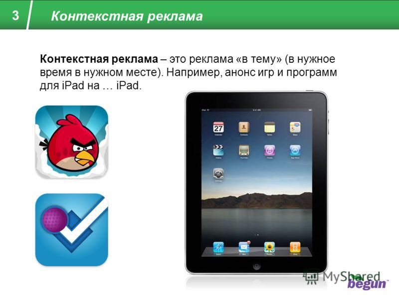 3 Контекстная реклама Контекстная реклама – это реклама «в тему» (в нужное время в нужном месте). Например, анонс игр и программ для iPad на … iPad.