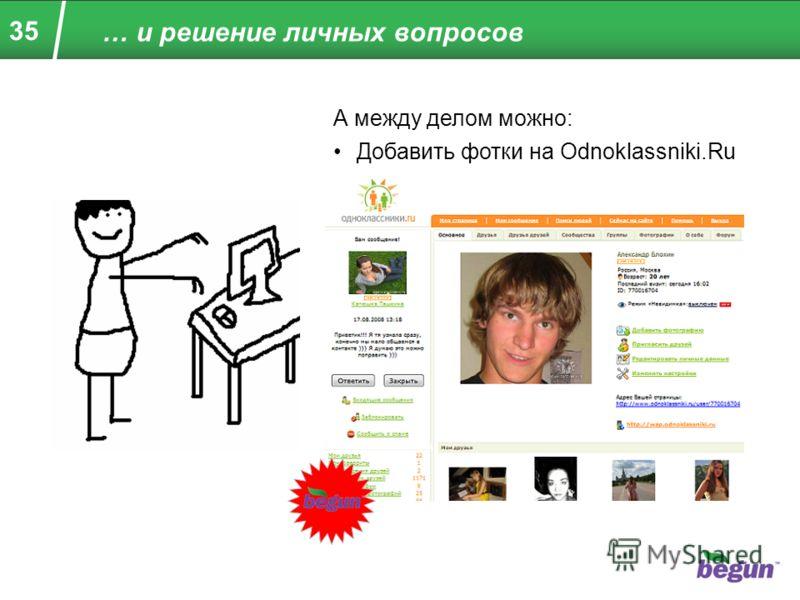 35 … и решение личных вопросов А между делом можно: Добавить фотки на Odnoklassniki.Ru
