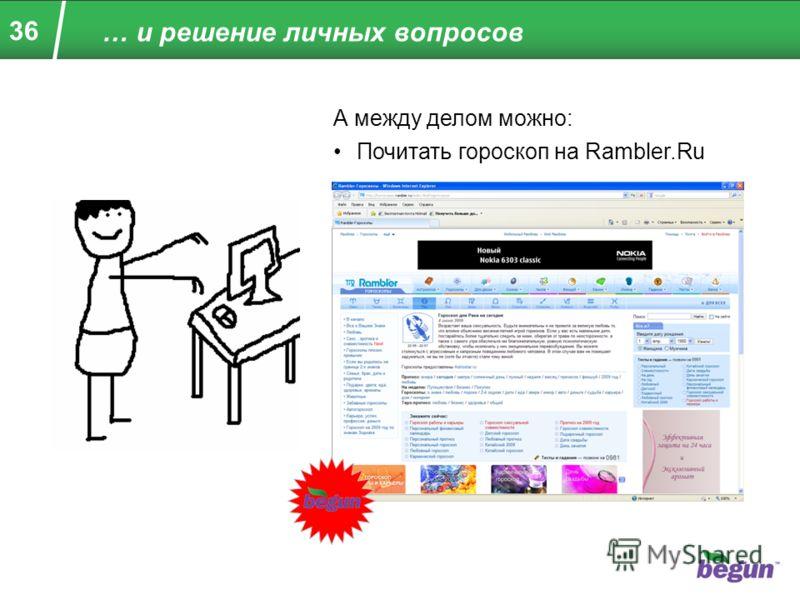 36 … и решение личных вопросов А между делом можно: Почитать гороскоп на Rambler.Ru