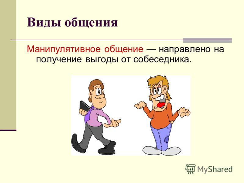 Виды общения Манипулятивное общение направлено на получение выгоды от собеседника.