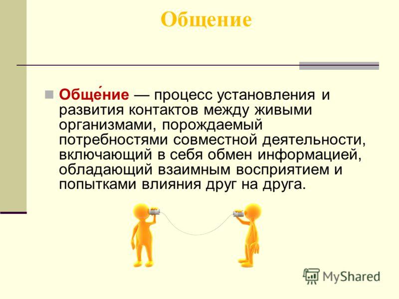 Общение Обще́ние процесс установления и развития контактов между живыми организмами, порождаемый потребностями совместной деятельности, включающий в себя обмен информацией, обладающий взаимным восприятием и попытками влияния друг на друга.