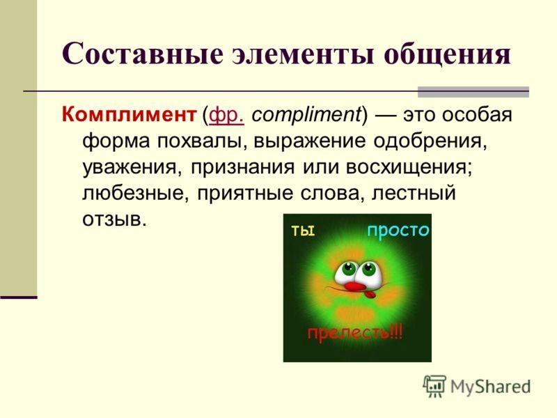 Составные элементы общения Комплимент (фр. compliment) это особая форма похвалы, выражение одобрения, уважения, признания или восхищения; любезные, приятные слова, лестный отзыв.фр.