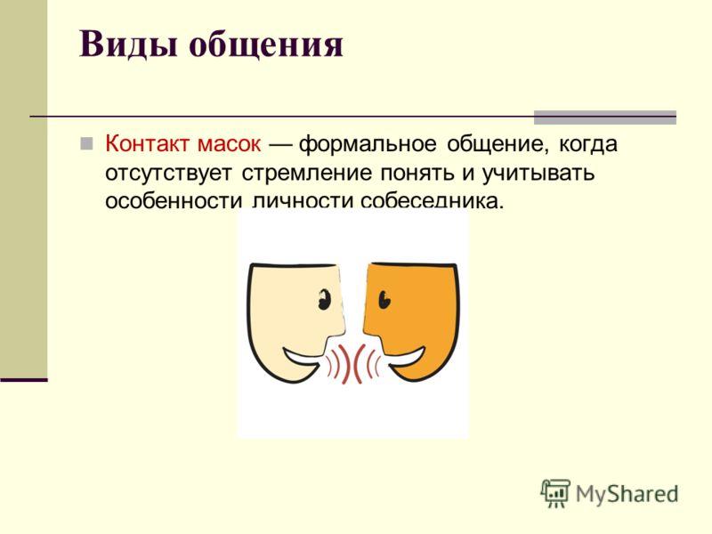Виды общения Контакт масок формальное общение, когда отсутствует стремление понять и учитывать особенности личности собеседника.