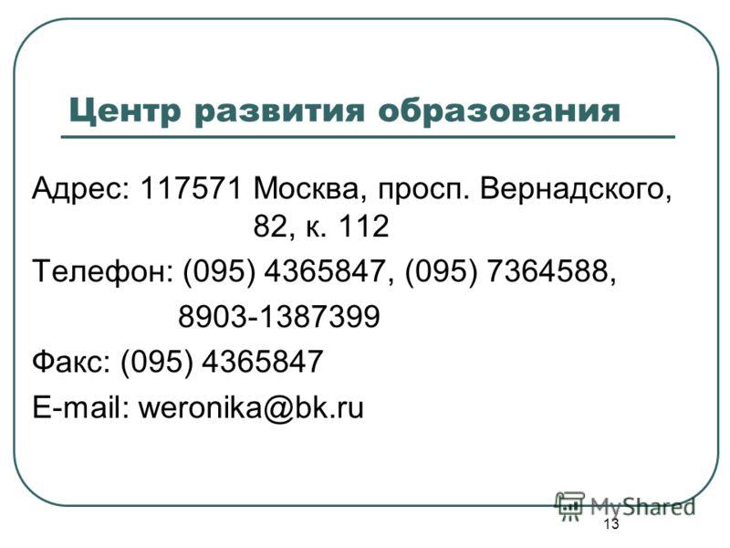 13 Центр развития образования Адрес: 117571 Москва, просп. Вернадского, 82, к. 112 Телефон: (095) 4365847, (095) 7364588, 8903-1387399 Факс: (095) 4365847 E-mail: weronika@bk.ru