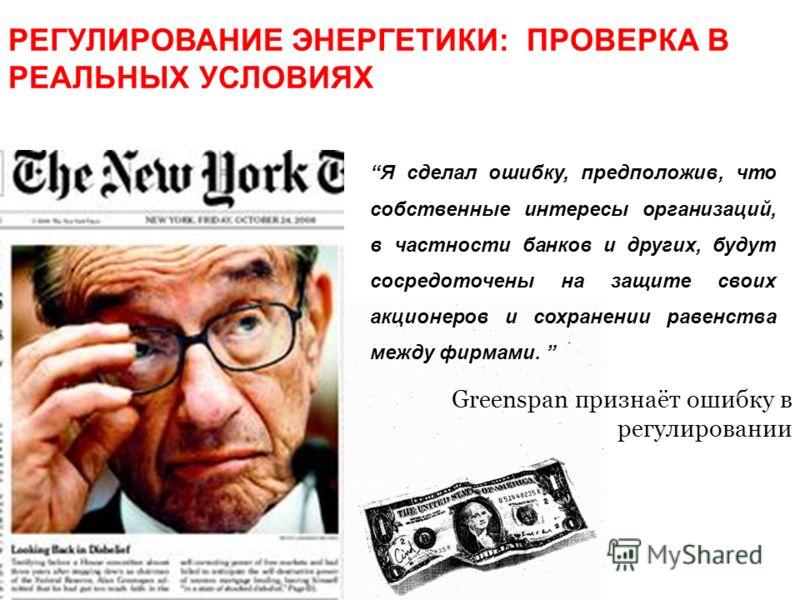 Greenspan признаёт ошибку в регулировании Я сделал ошибку, предположив, что собственные интересы организаций, в частности банков и других, будут сосредоточены на защите своих акционеров и сохранении равенства между фирмами. РЕГУЛИРОВАНИЕ ЭНЕРГЕТИКИ: