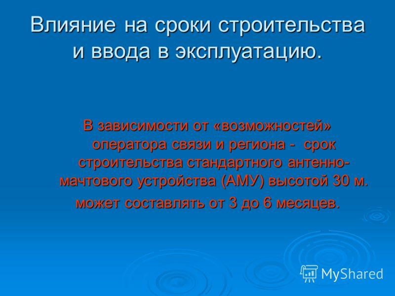 Влияние на сроки строительства и ввода в эксплуатацию. В зависимости от «возможностей» оператора связи и региона - срок строительства стандартного антенно- мачтового устройства (АМУ) высотой 30 м. может составлять от 3 до 6 месяцев.