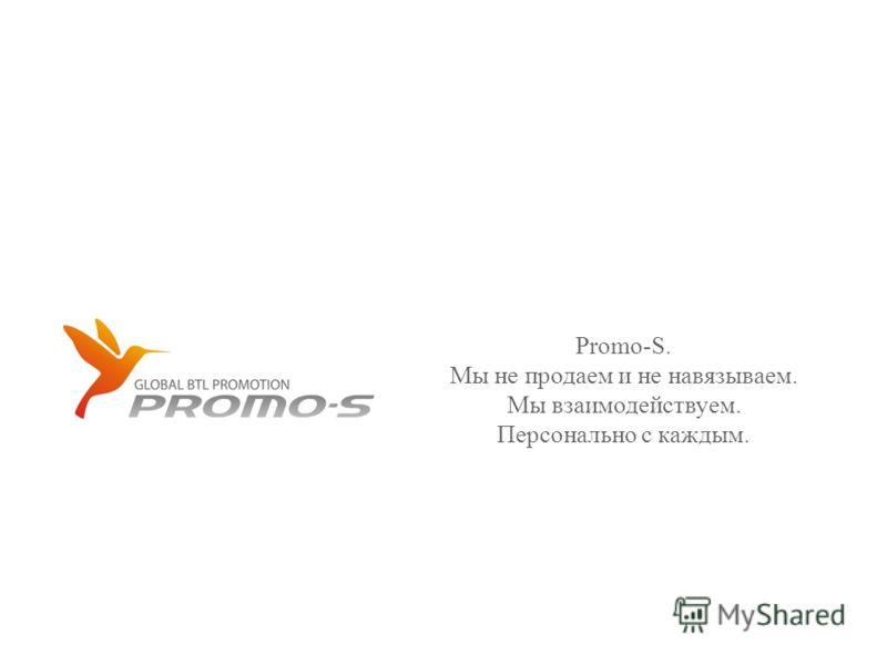 Promo-S. Мы не продаем и не навязываем. Мы взаимодействуем. Персонально с каждым.