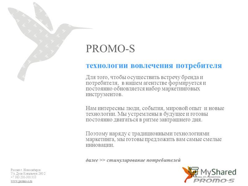 PROMO-S Россия г. Новосибирск Ул. Дуси Ковальчук 260/2 +7 383 200-300/310 www.promo-s.ru технологии вовлечения потребителя Для того, чтобы осуществить встречу бренда и потребителя, в нашем агентстве формируется и постоянно обновляется набор маркетинг