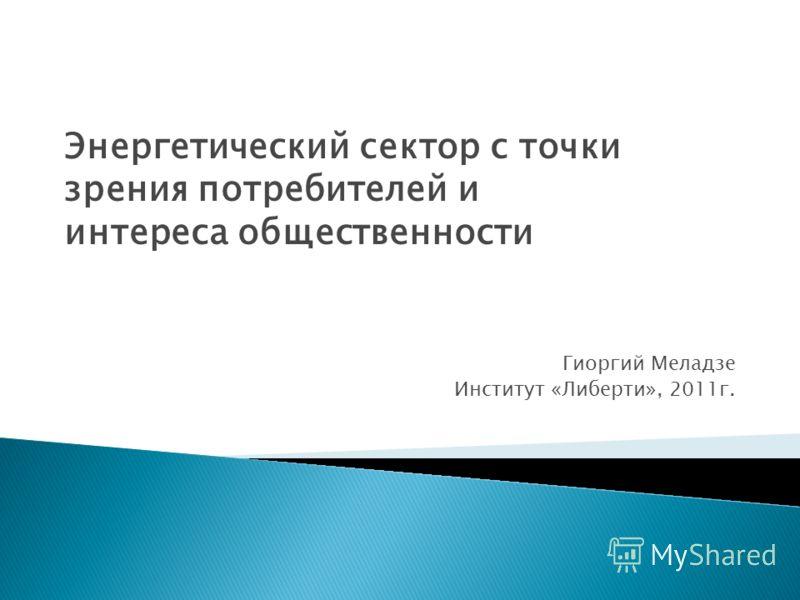 Энергетический сектор с точки зрения потребителей и интереса общественности Гиоргий Меладзе Институт «Либерти», 2011г.
