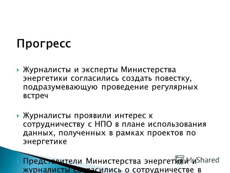 Прогресс Журналисты и эксперты Министерства энергетики согласились создать повестку, подразумевающую проведение регулярных встреч Журналисты проявили интерес к сотрудничеству с НПО в плане использования данных, полученных в рамках проектов по энергет