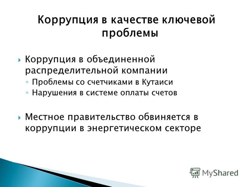 Коррупция в качестве ключевой проблемы Коррупция в объединенной распределительной компании Проблемы со счетчиками в Кутаиси Нарушения в системе оплаты счетов Местное правительство обвиняется в коррупции в энергетическом секторе