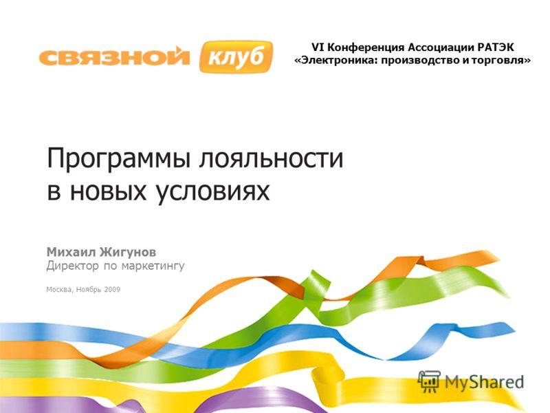 Программы лояльности в новых условиях Михаил Жигунов Директор по маркетингу Москва, Ноябрь 2009 VI Конференция Ассоциации РАТЭК «Электроника: производство и торговля»