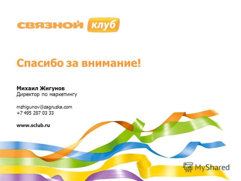 Спасибо за внимание! Михаил Жигунов Директор по маркетингу mzhigunov@zagruzka.com +7 495 287 03 33 www.sclub.ru