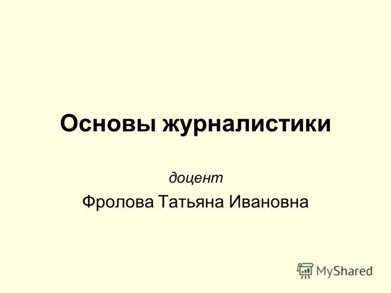Основы журналистики доцент Фролова Татьяна Ивановна