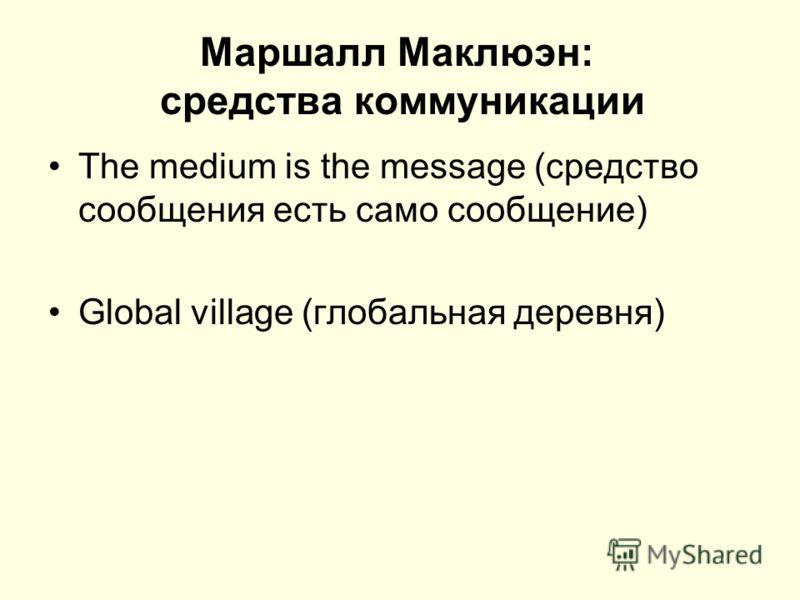 Маршалл Маклюэн: средства коммуникации The medium is the message (средство сообщения есть само сообщение) Global village (глобальная деревня)