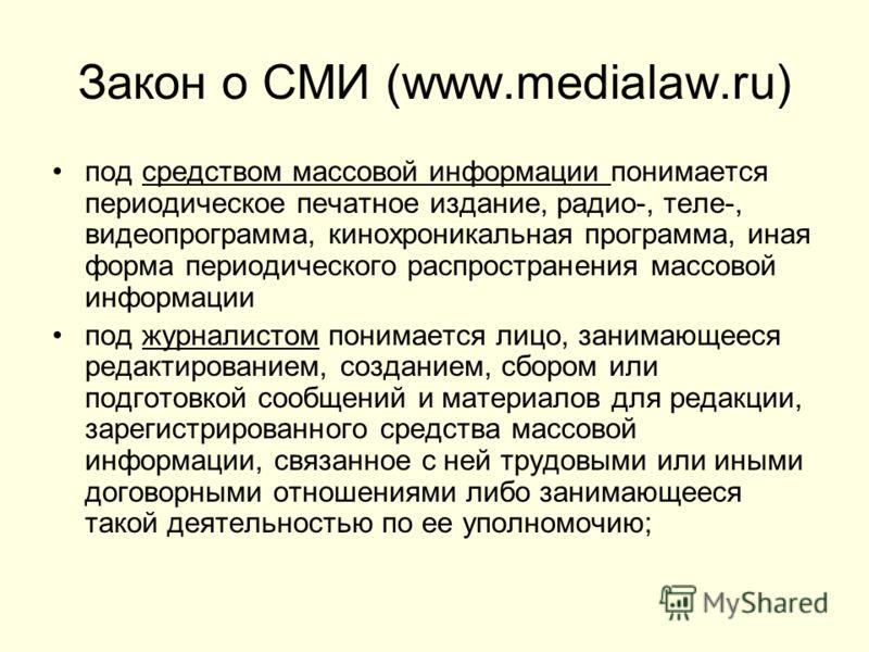 Закон о СМИ (www.medialaw.ru) под средством массовой информации понимается периодическое печатное издание, радио-, теле-, видеопрограмма, кинохроникальная программа, иная форма периодического распространения массовой информации под журналистом понима