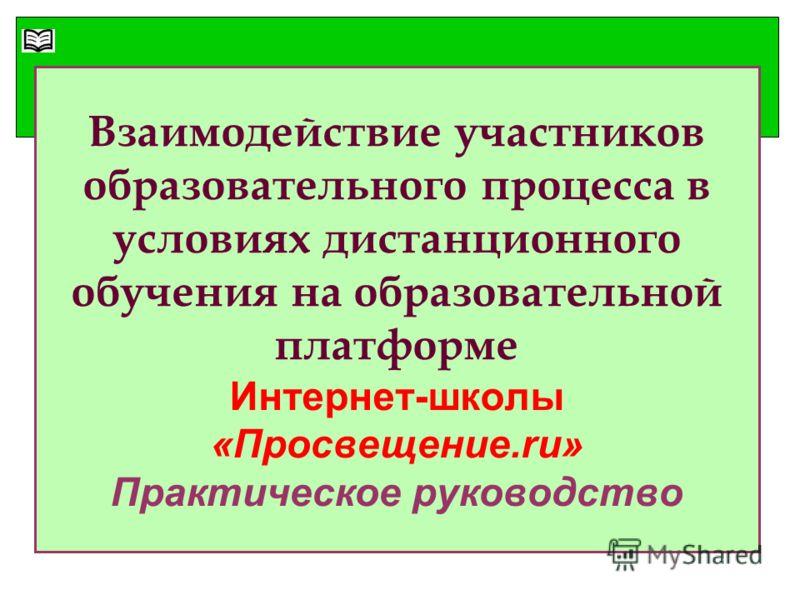 Взаимодействие участников образовательного процесса в условиях дистанционного обучения на образовательной платформе Интернет-школы «Просвещение.ru» Практическое руководство