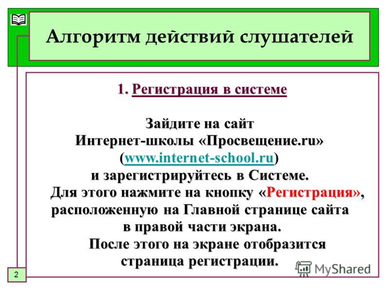 2 Алгоритм действий слушателей 1.Регистрация в системе Зайдите на сайт Интернет-школы «Просвещение.ru» (www.internet-school.ru)www.internet-school.ru и зарегистрируйтесь в Системе. Для этого нажмите на кнопку «Регистрация, Для этого нажмите на кнопку