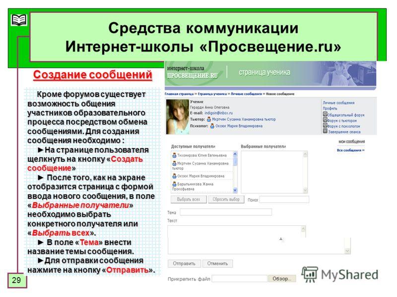 29 Средства коммуникации Интернет-школы «Просвещение.ru» Кроме форумов существует возможность общения участников образовательного процесса посредством обмена сообщениями. Для создания сообщения необходимо : На странице пользователя щелкнуть на кнопку
