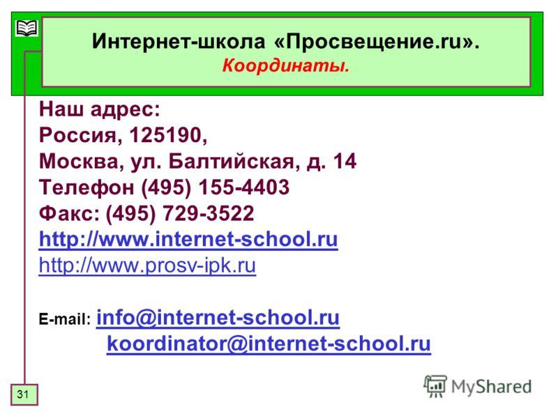 31 Интернет-школа «Просвещение.ru». Координаты. Наш адрес: Россия, 125190, Москва, ул. Балтийская, д. 14 Телефон (495) 155-4403 Факс: (495) 729-3522 http://www.internet-school.ru http://www.prosv-ipk.ru E-mail: info@internet-school.ruinfo@internet-sc
