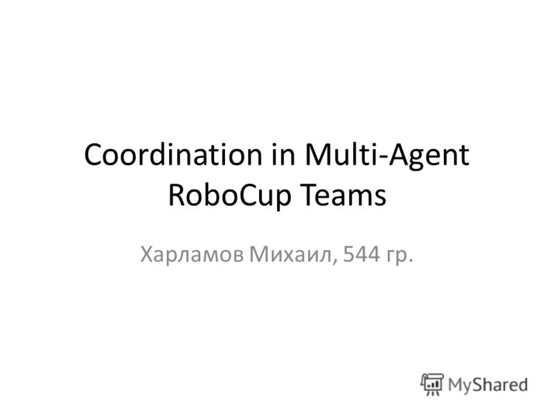 Coordination in Multi-Agent RoboCup Teams Харламов Михаил, 544 гр.