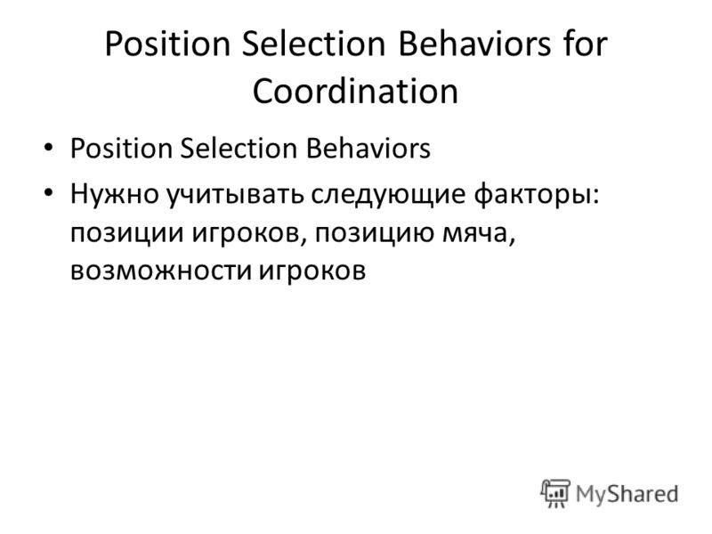 Position Selection Behaviors for Coordination Position Selection Behaviors Нужно учитывать следующие факторы: позиции игроков, позицию мяча, возможности игроков