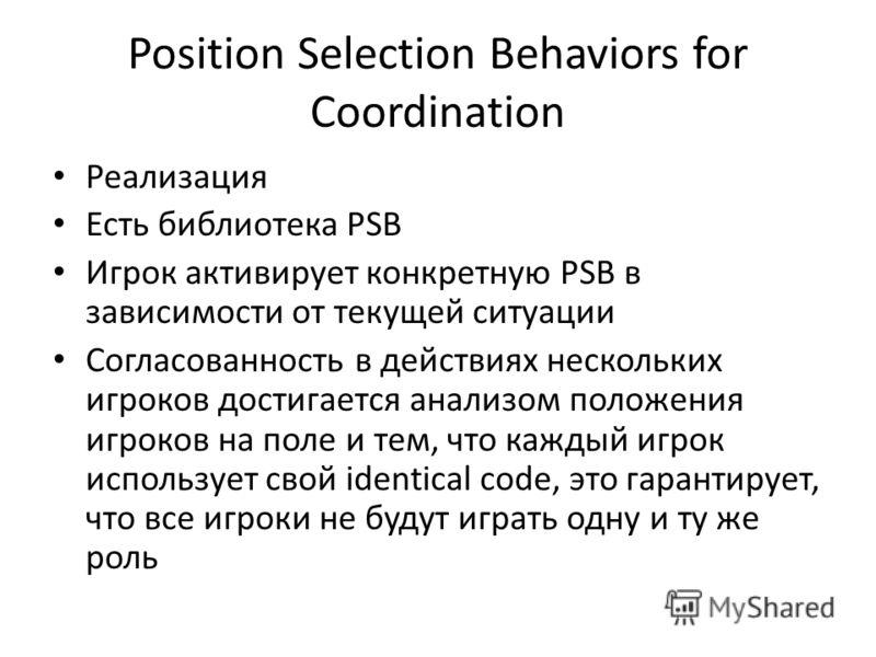 Position Selection Behaviors for Coordination Реализация Есть библиотека PSB Игрок активирует конкретную PSB в зависимости от текущей ситуации Согласованность в действиях нескольких игроков достигается анализом положения игроков на поле и тем, что ка