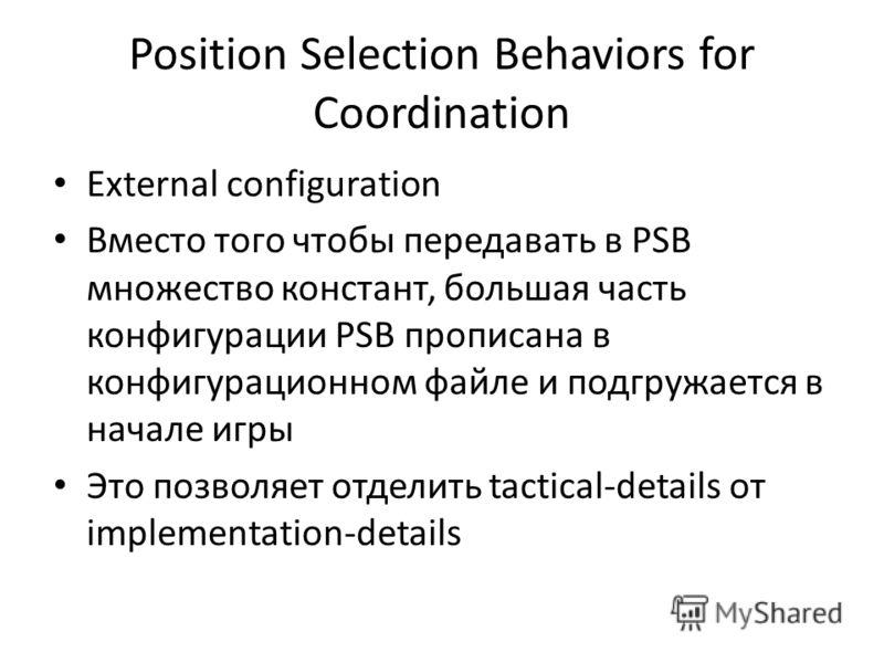 Position Selection Behaviors for Coordination External configuration Вместо того чтобы передавать в PSB множество констант, большая часть конфигурации PSB прописана в конфигурационном файле и подгружается в начале игры Это позволяет отделить tactical