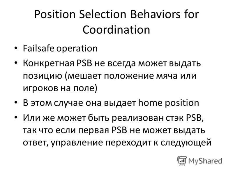 Position Selection Behaviors for Coordination Failsafe operation Конкретная PSB не всегда может выдать позицию (мешает положение мяча или игроков на поле) В этом случае она выдает home position Или же может быть реализован стэк PSB, так что если перв