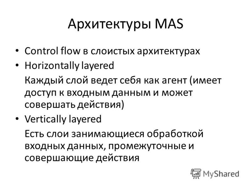 Архитектуры MAS Control flow в слоистых архитектурах Horizontally layered Каждый слой ведет себя как агент (имеет доступ к входным данным и может совершать действия) Vertically layered Есть слои занимающиеся обработкой входных данных, промежуточные и
