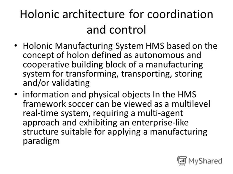 Holonic architecture for coordination and control Holonic Manufacturing System HMS based on the concept of holon defined as autonomous and cooperative building block of a manufacturing system for transforming, transporting, storing and/or validating
