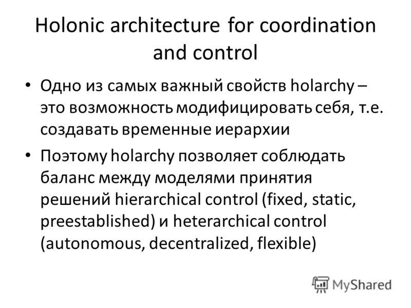 Holonic architecture for coordination and control Одно из самых важный свойств holarchy – это возможность модифицировать себя, т.е. создавать временные иерархии Поэтому holarchy позволяет соблюдать баланс между моделями принятия решений hierarchical