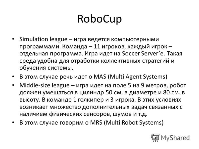 RoboCup Simulation league – игра ведется компьютерными программами. Команда – 11 игроков, каждый игрок – отдельная программа. Игра идет на Soccer Serverе. Такая среда удобна для отработки коллективных стратегий и обучения системы. В этом случае речь
