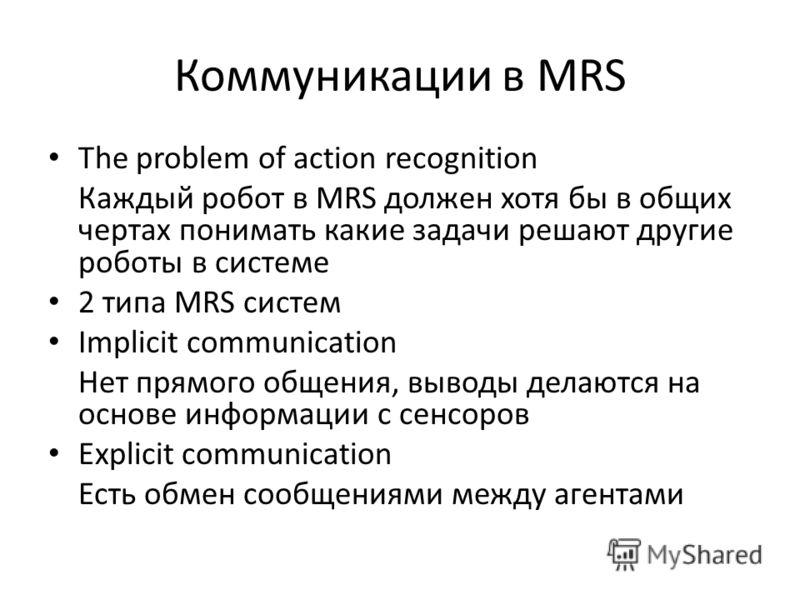 Коммуникации в MRS The problem of action recognition Каждый робот в MRS должен хотя бы в общих чертах понимать какие задачи решают другие роботы в системе 2 типа MRS систем Implicit communication Нет прямого общения, выводы делаются на основе информа
