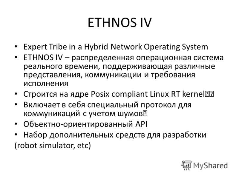 ETHNOS IV Expert Tribe in a Hybrid Network Operating System ETHNOS IV – распределенная операционная система реального времени, поддерживающая различные представления, коммуникации и требования исполнения Строится на ядре Posix compliant Linux RT kern