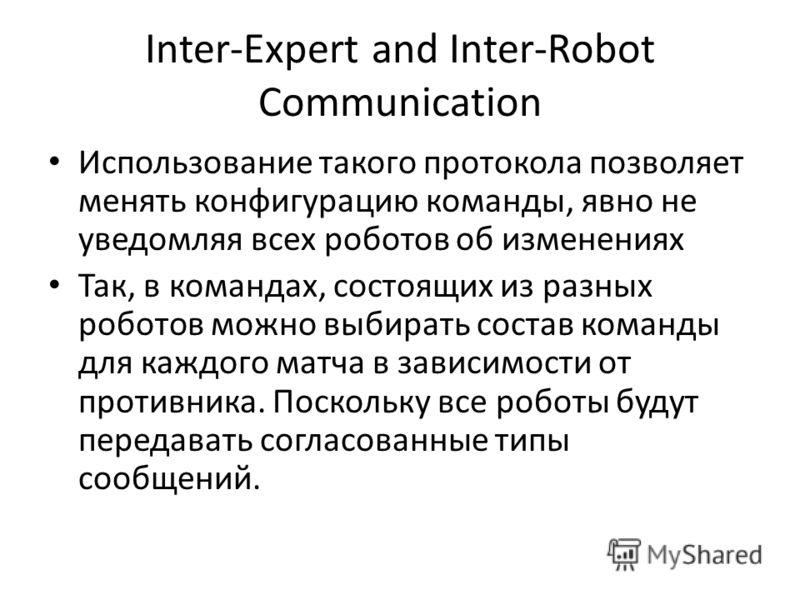 Inter-Expert and Inter-Robot Communication Использование такого протокола позволяет менять конфигурацию команды, явно не уведомляя всех роботов об изменениях Так, в командах, состоящих из разных роботов можно выбирать состав команды для каждого матча