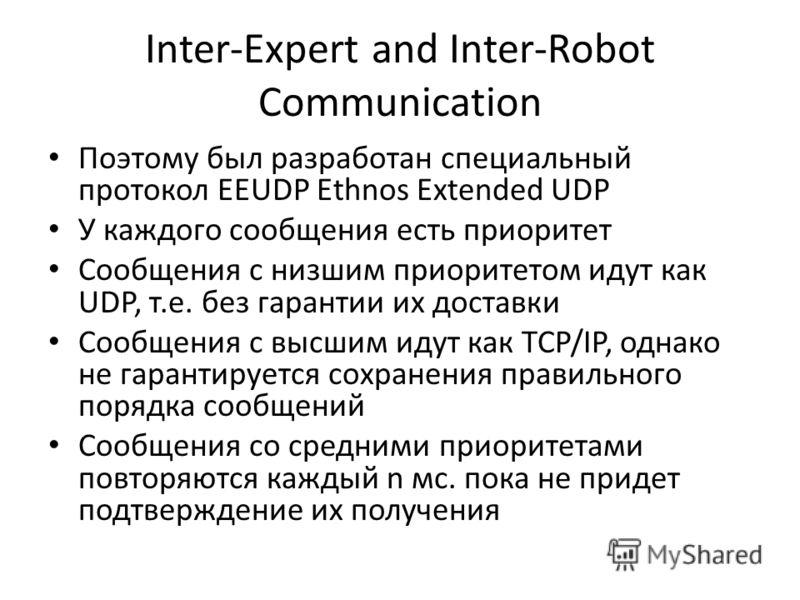 Inter-Expert and Inter-Robot Communication Поэтому был разработан специальный протокол EEUDP Ethnos Extended UDP У каждого сообщения есть приоритет Сообщения с низшим приоритетом идут как UDP, т.е. без гарантии их доставки Сообщения с высшим идут как