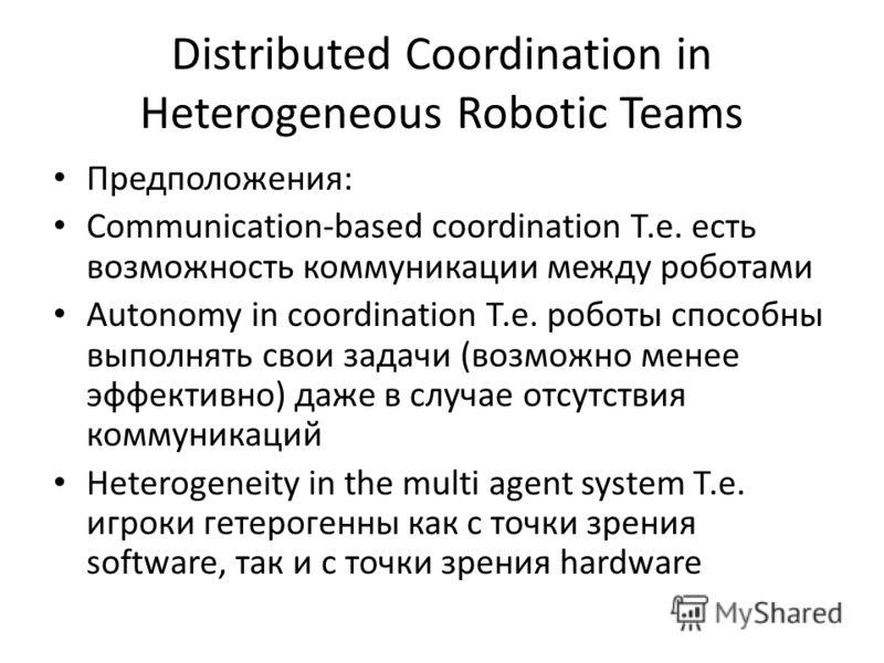 Distributed Coordination in Heterogeneous Robotic Teams Предположения: Communication-based coordination Т.е. есть возможность коммуникации между роботами Autonomy in coordination Т.е. роботы способны выполнять свои задачи (возможно менее эффективно)