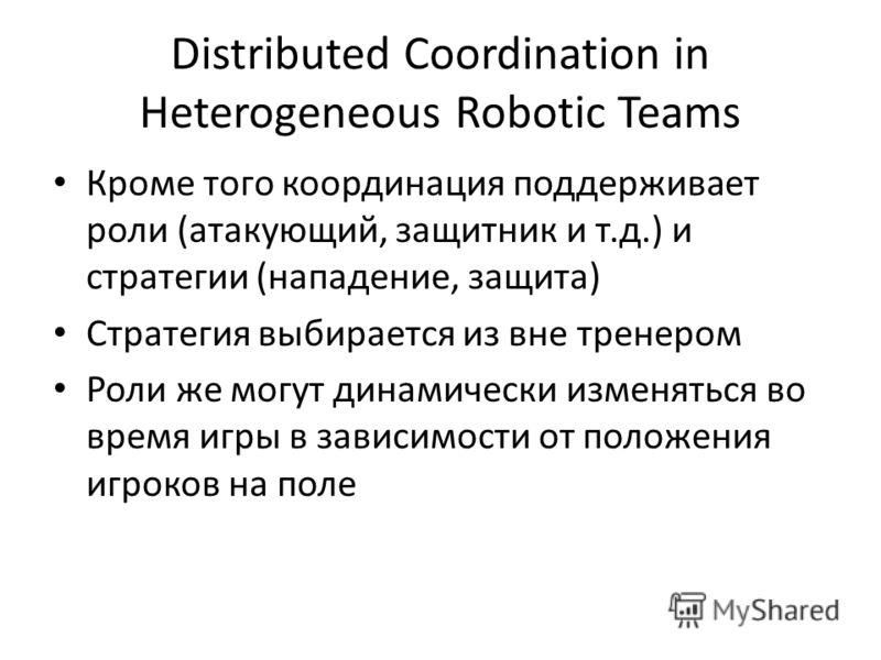 Distributed Coordination in Heterogeneous Robotic Teams Кроме того координация поддерживает роли (атакующий, защитник и т.д.) и стратегии (нападение, защита) Стратегия выбирается из вне тренером Роли же могут динамически изменяться во время игры в за