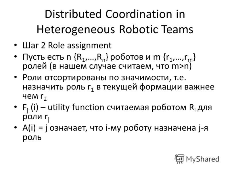 Distributed Coordination in Heterogeneous Robotic Teams Шаг 2 Role assignment Пусть есть n {R 1,…,R n } роботов и m {r 1,…,r m } ролей (в нашем случае считаем, что m>n) Роли отсортированы по значимости, т.е. назначить роль r 1 в текущей формации важн