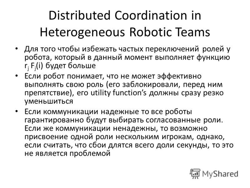 Distributed Coordination in Heterogeneous Robotic Teams Для того чтобы избежать частых переключений ролей у робота, который в данный момент выполняет функцию r j F j (i) будет больше Если робот понимает, что не может эффективно выполнять свою роль (е