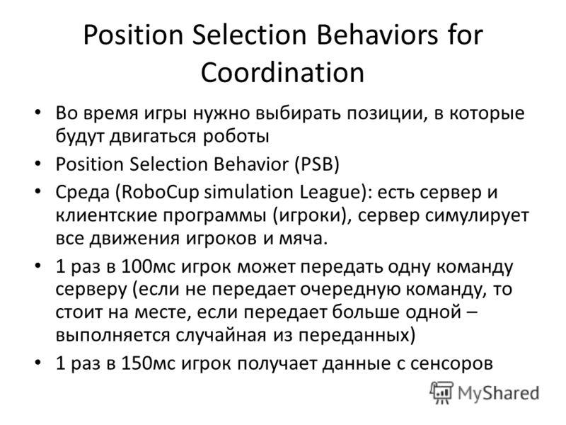 Position Selection Behaviors for Coordination Во время игры нужно выбирать позиции, в которые будут двигаться роботы Position Selection Behavior (PSB) Среда (RoboCup simulation League): есть сервер и клиентские программы (игроки), сервер симулирует в