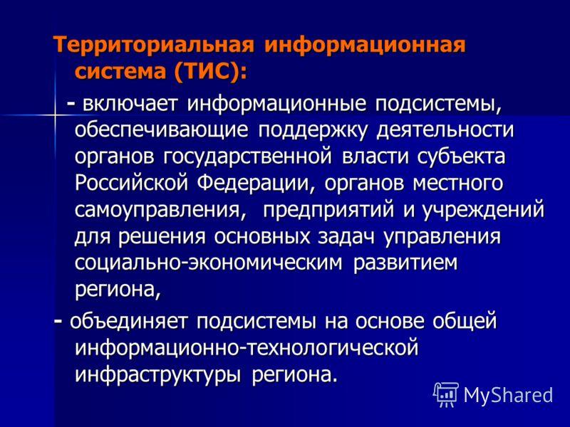 Территориальная информационная система (ТИС): - включает информационные подсистемы, обеспечивающие поддержку деятельности органов государственной власти субъекта Российской Федерации, органов местного самоуправления, предприятий и учреждений для реше