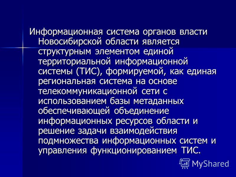 Информационная система органов власти Новосибирской области является структурным элементом единой территориальной информационной системы (ТИС), формируемой, как единая региональная система на основе телекоммуникационной сети с использованием базы мет
