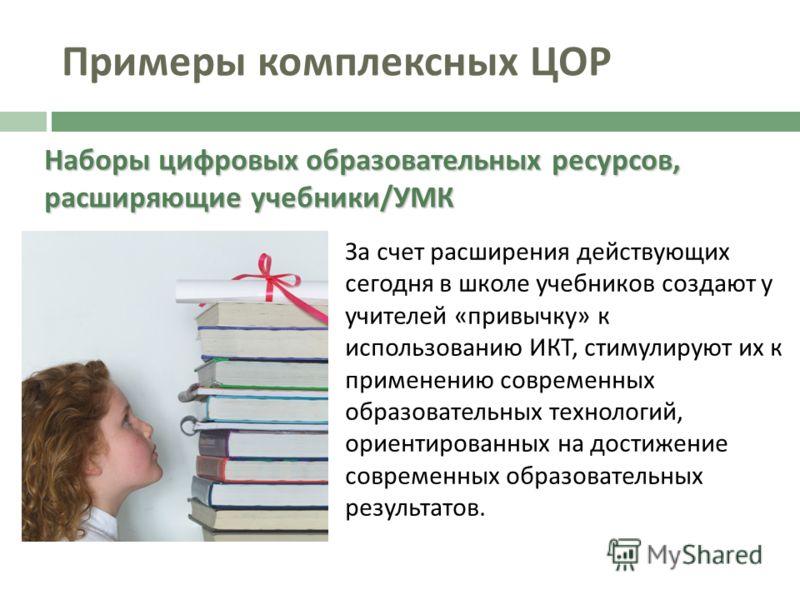 Примеры комплексных ЦОР Наборы цифровых образовательных ресурсов, расширяющие учебники / УМК За счет расширения действующих сегодня в школе учебников создают у учителей «привычку» к использованию ИКТ, стимулируют их к применению современных образоват