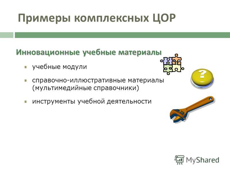Инновационные учебные материалы учебные модули справочно-иллюстративные материалы (мультимедийные справочники) инструменты учебной деятельности Примеры комплексных ЦОР