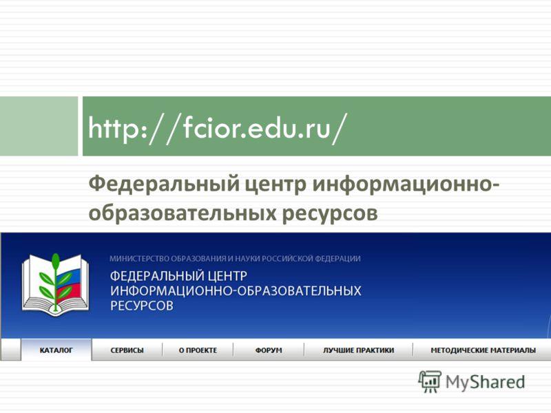 Федеральный центр информационно - образовательных ресурсов http://fcior.edu.ru/