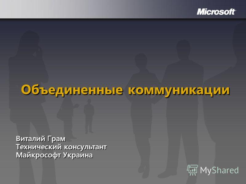 Объединенные коммуникации Виталий Г рам Технический консультант Майкрософт Украина