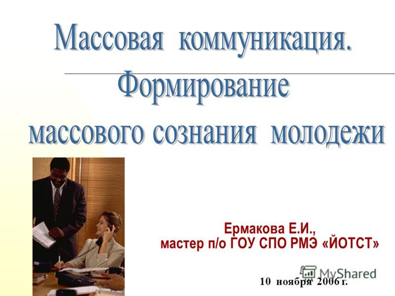 Ермакова Е.И., мастер п/о ГОУ СПО РМЭ «ЙОТСТ» 10 ноября 2006 г.